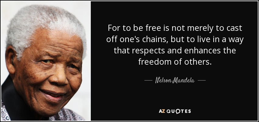 For to be free is not merely to cast off one's chains, but to live in a way that respects and enhances the freedom of others. - Nelson Mandela