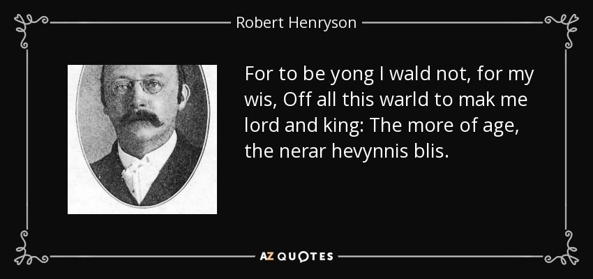 For to be yong I wald not, for my wis, Off all this warld to mak me lord and king: The more of age, the nerar hevynnis blis. - Robert Henryson