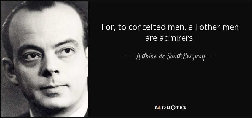 For, to conceited men, all other men are admirers. - Antoine de Saint-Exupery