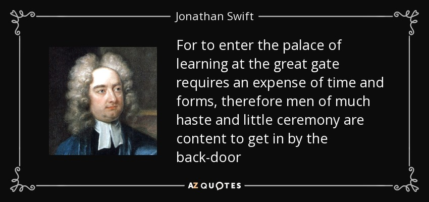 For to enter the palace of learning at the great gate requires an expense of time and forms, therefore men of much haste and little ceremony are content to get in by the back-door - Jonathan Swift