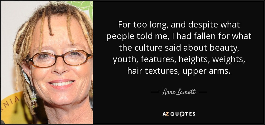 For too long, and despite what people told me, I had fallen for what the culture said about beauty, youth, features, heights, weights, hair textures, upper arms. - Anne Lamott