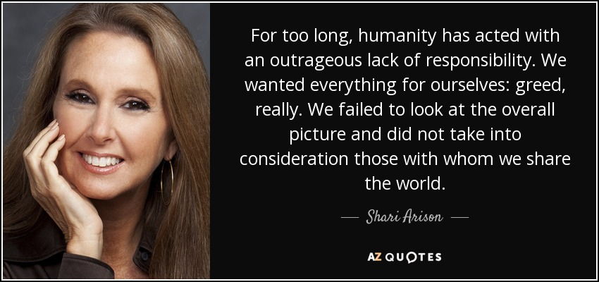 For too long, humanity has acted with an outrageous lack of responsibility. We wanted everything for ourselves: greed, really. We failed to look at the overall picture and did not take into consideration those with whom we share the world. - Shari Arison