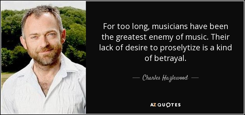 For too long, musicians have been the greatest enemy of music. Their lack of desire to proselytize is a kind of betrayal. - Charles Hazlewood