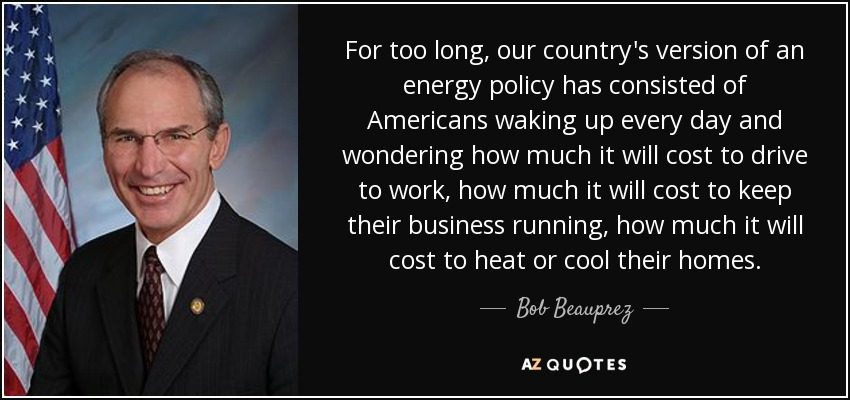 For too long, our country's version of an energy policy has consisted of Americans waking up every day and wondering how much it will cost to drive to work, how much it will cost to keep their business running, how much it will cost to heat or cool their homes. - Bob Beauprez