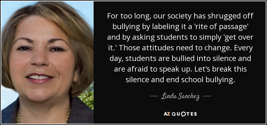For too long, our society has shrugged off bullying by labeling it a 'rite of passage' and by asking students to simply 'get over it.' Those attitudes need to change. Every day, students are bullied into silence and are afraid to speak up. Let's break this silence and end school bullying. - Linda Sanchez