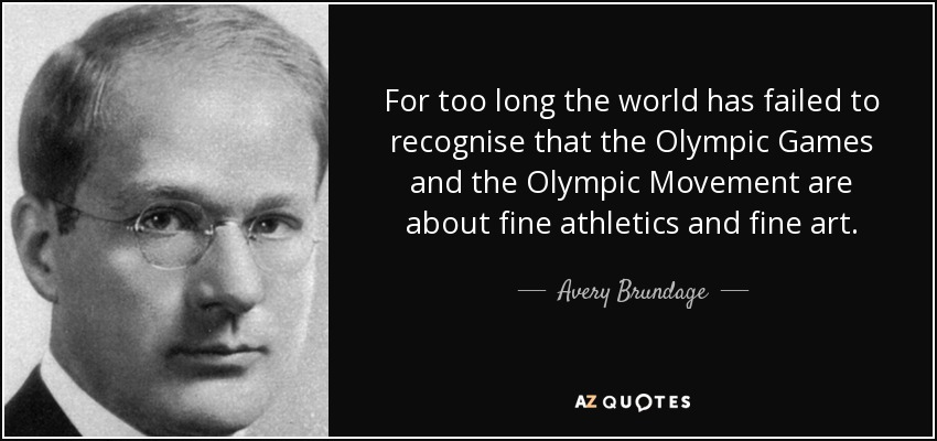 For too long the world has failed to recognise that the Olympic Games and the Olympic Movement are about fine athletics and fine art. - Avery Brundage