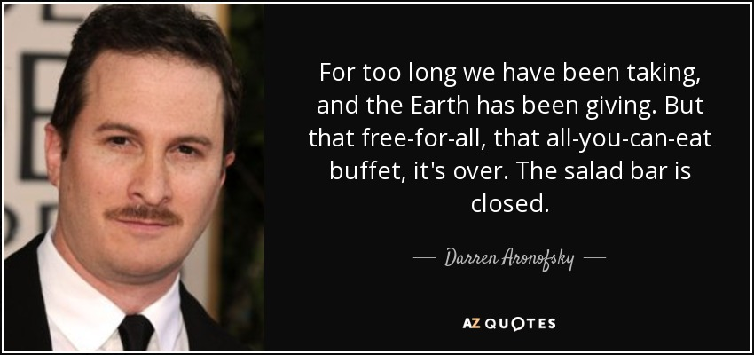 For too long we have been taking, and the Earth has been giving. But that free-for-all, that all-you-can-eat buffet, it's over. The salad bar is closed. - Darren Aronofsky