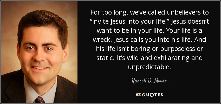 "For too long, we've called unbelievers to ""invite Jesus into your life."" Jesus doesn't want to be in your life. Your life is a wreck. Jesus calls you into his life. And his life isn't boring or purposeless or static. It's wild and exhilarating and unpredictable. - Russell D. Moore"