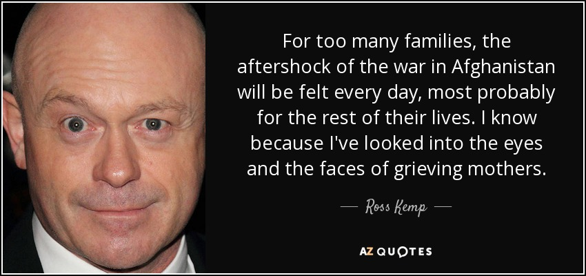 For too many families, the aftershock of the war in Afghanistan will be felt every day, most probably for the rest of their lives. I know because I've looked into the eyes and the faces of grieving mothers. - Ross Kemp