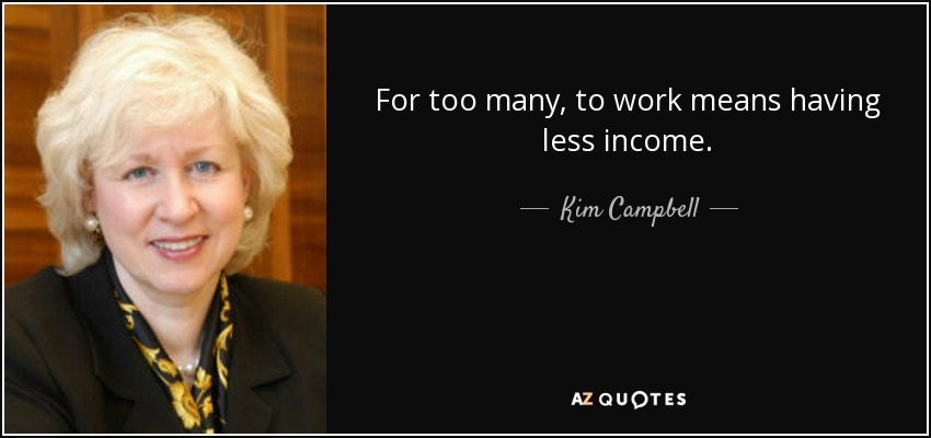For too many, to work means having less income. - Kim Campbell