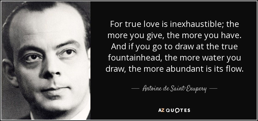 For true love is inexhaustible; the more you give, the more you have. And if you go to draw at the true fountainhead, the more water you draw, the more abundant is its flow. - Antoine de Saint-Exupery