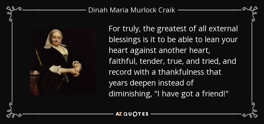 For truly, the greatest of all external blessings is it to be able to lean your heart against another heart, faithful, tender, true, and tried, and record with a thankfulness that years deepen instead of diminishing,