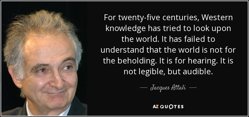 For twenty-five centuries, Western knowledge has tried to look upon the world. It has failed to understand that the world is not for the beholding. It is for hearing. It is not legible, but audible. - Jacques Attali