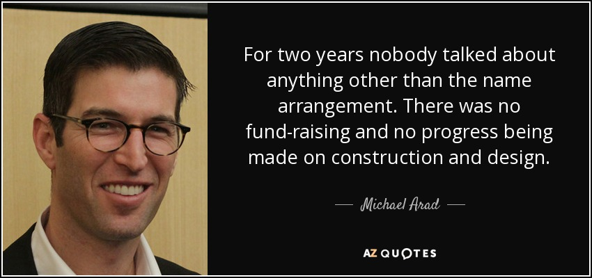 For two years nobody talked about anything other than the name arrangement. There was no fund-raising and no progress being made on construction and design. - Michael Arad
