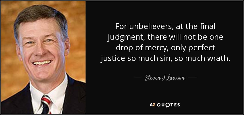 For unbelievers, at the final judgment, there will not be one drop of mercy, only perfect justice-so much sin, so much wrath. - Steven J Lawson