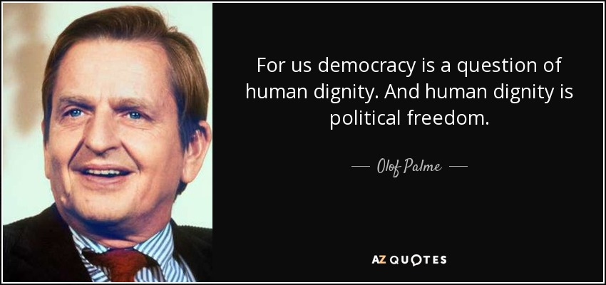 For us democracy is a question of human dignity. And human dignity is political freedom. - Olof Palme