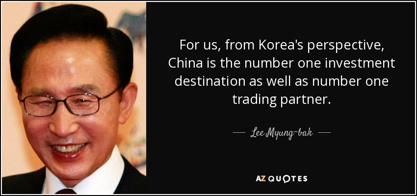 For us, from Korea's perspective, China is the number one investment destination as well as number one trading partner. - Lee Myung-bak