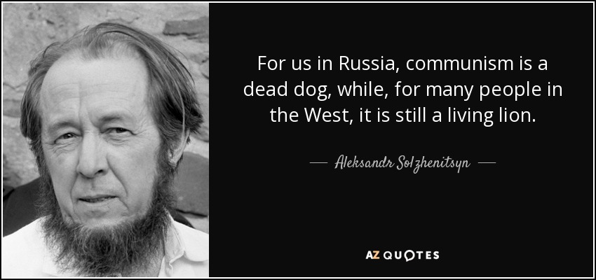 For us in Russia, communism is a dead dog, while, for many people in the West, it is still a living lion. - Aleksandr Solzhenitsyn