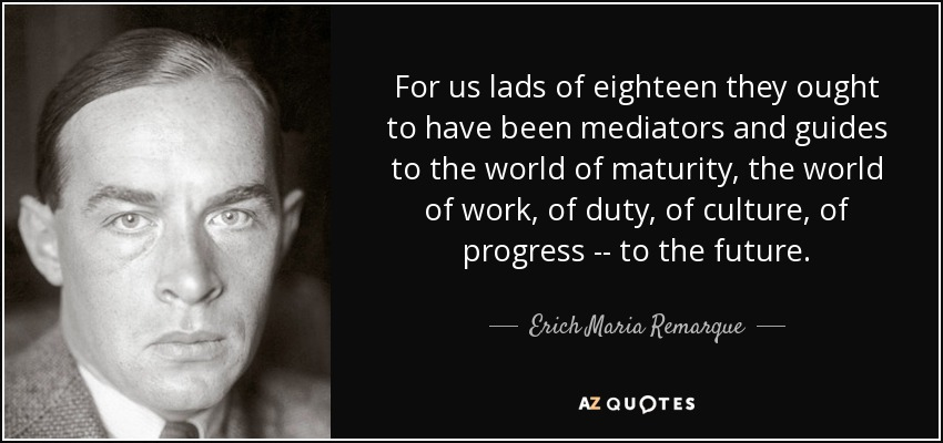 For us lads of eighteen they ought to have been mediators and guides to the world of maturity, the world of work, of duty, of culture, of progress -- to the future. - Erich Maria Remarque