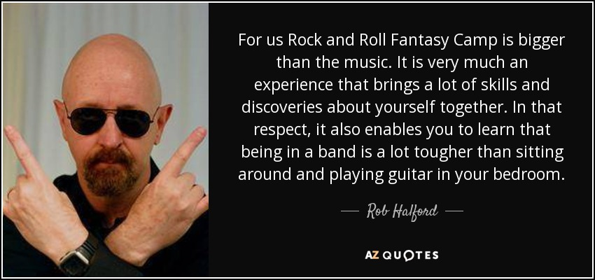 For us Rock and Roll Fantasy Camp is bigger than the music. It is very much an experience that brings a lot of skills and discoveries about yourself together. In that respect, it also enables you to learn that being in a band is a lot tougher than sitting around and playing guitar in your bedroom. - Rob Halford