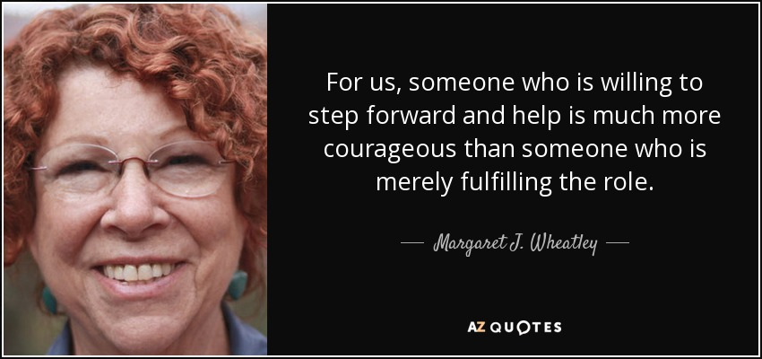 For us, someone who is willing to step forward and help is much more courageous than someone who is merely fulfilling the role. - Margaret J. Wheatley