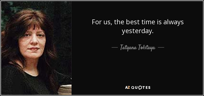 For us, the best time is always yesterday. - Tatyana Tolstaya