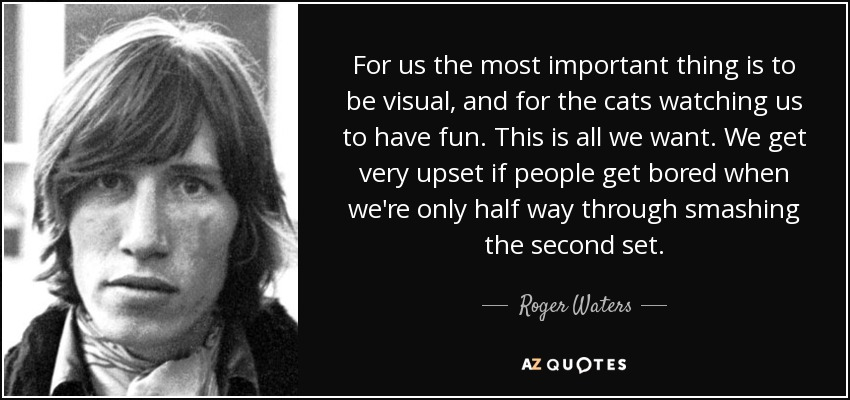 For us the most important thing is to be visual, and for the cats watching us to have fun. This is all we want. We get very upset if people get bored when we're only half way through smashing the second set. - Roger Waters