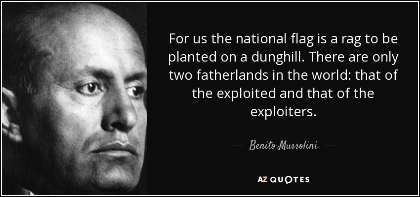 For us the national flag is a rag to be planted on a dunghill. There are only two fatherlands in the world: that of the exploited and that of the exploiters. - Benito Mussolini