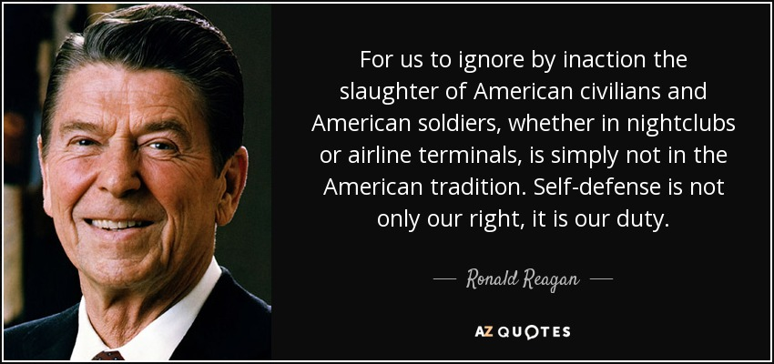 For us to ignore by inaction the slaughter of American civilians and American soldiers, whether in nightclubs or airline terminals, is simply not in the American tradition. Self-defense is not only our right, it is our duty. - Ronald Reagan