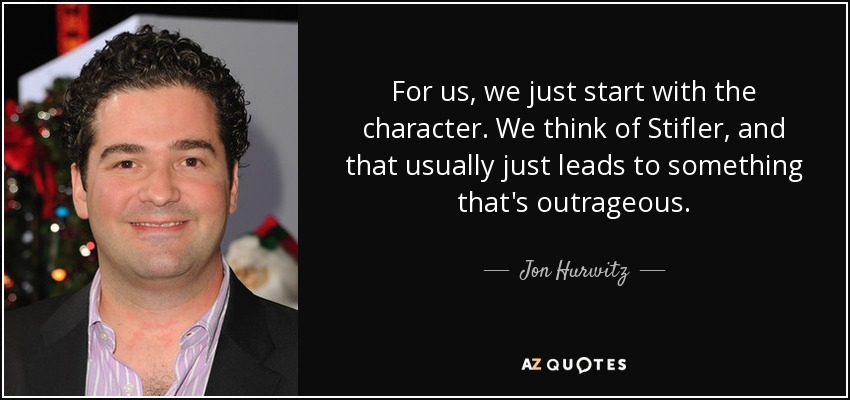 For us, we just start with the character. We think of Stifler, and that usually just leads to something that's outrageous. - Jon Hurwitz
