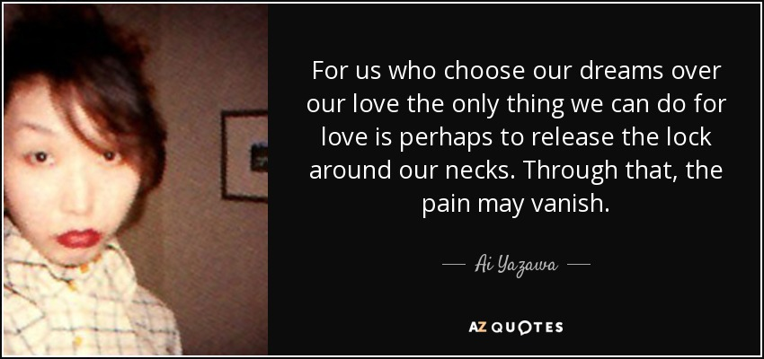 For us who choose our dreams over our love the only thing we can do for love is perhaps to release the lock around our necks. Through that, the pain may vanish. - Ai Yazawa
