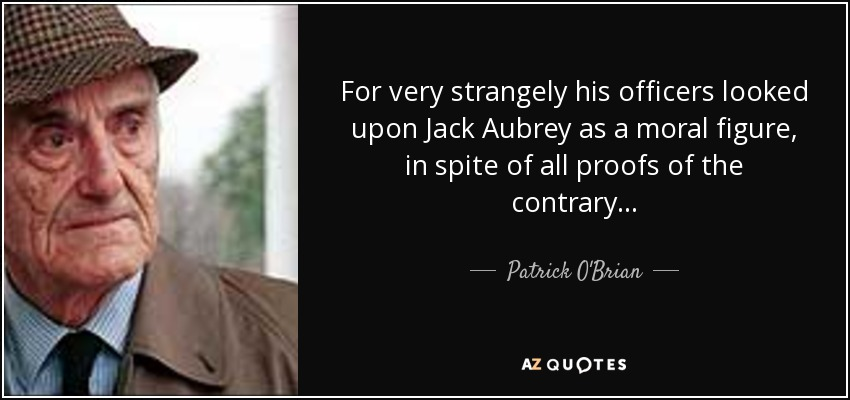 ...for very strangely his officers looked upon Jack Aubrey as a moral figure, in spite of all proofs of the contrary... - Patrick O'Brian