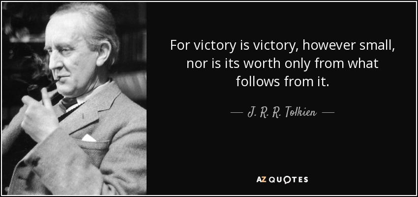 For victory is victory, however small, nor is its worth only from what follows from it. - J. R. R. Tolkien