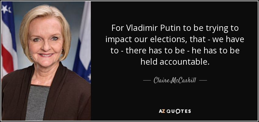 For Vladimir Putin to be trying to impact our elections, that - we have to - there has to be - he has to be held accountable. - Claire McCaskill