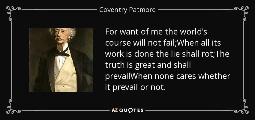 For want of me the world's course will not fail;When all its work is done the lie shall rot;The truth is great and shall prevailWhen none cares whether it prevail or not. - Coventry Patmore