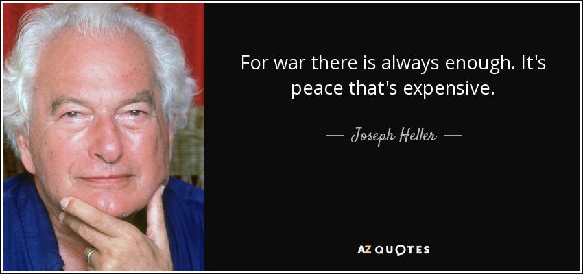 For war there is always enough. It's peace that's expensive. - Joseph Heller