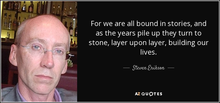 For we are all bound in stories, and as the years pile up they turn to stone, layer upon layer, building our lives. - Steven Erikson