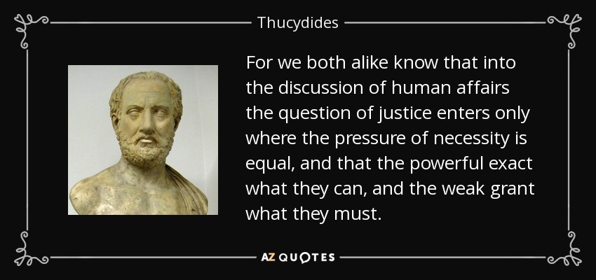 For we both alike know that into the discussion of human affairs the question of justice enters only where the pressure of necessity is equal, and that the powerful exact what they can, and the weak grant what they must. - Thucydides