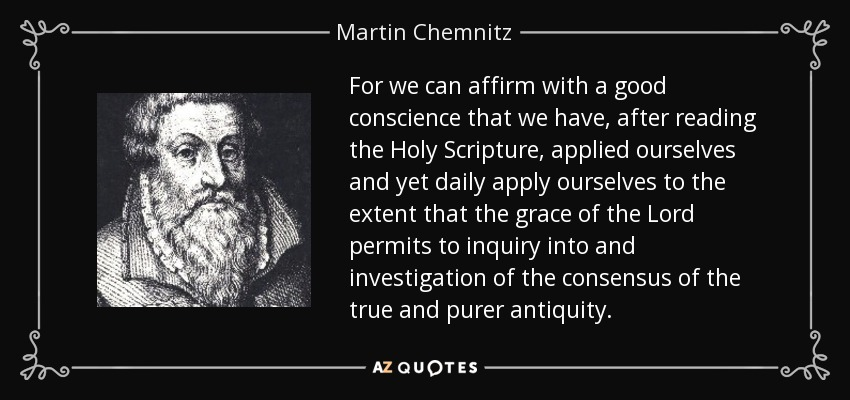 For we can affirm with a good conscience that we have, after reading the Holy Scripture, applied ourselves and yet daily apply ourselves to the extent that the grace of the Lord permits to inquiry into and investigation of the consensus of the true and purer antiquity. - Martin Chemnitz