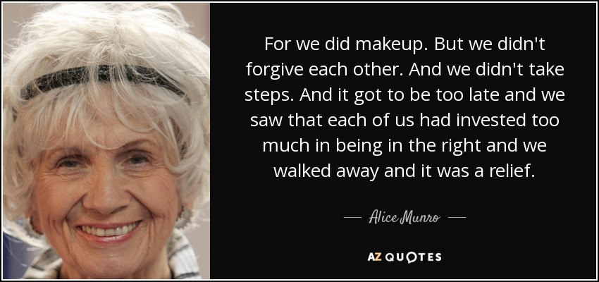 For we did makeup. But we didn't forgive each other. And we didn't take steps. And it got to be too late and we saw that each of us had invested too much in being in the right and we walked away and it was a relief. - Alice Munro