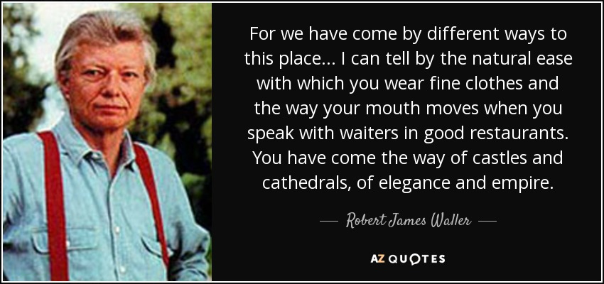 For we have come by different ways to this place... I can tell by the natural ease with which you wear fine clothes and the way your mouth moves when you speak with waiters in good restaurants. You have come the way of castles and cathedrals, of elegance and empire. - Robert James Waller