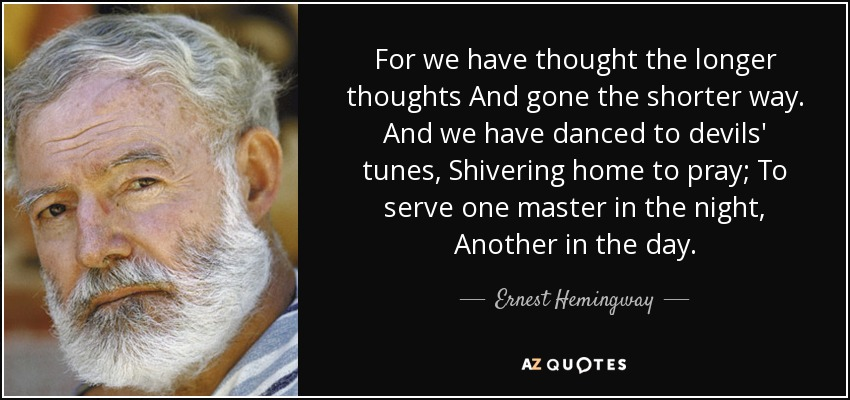 For we have thought the longer thoughts And gone the shorter way. And we have danced to devils' tunes, Shivering home to pray; To serve one master in the night, Another in the day. - Ernest Hemingway