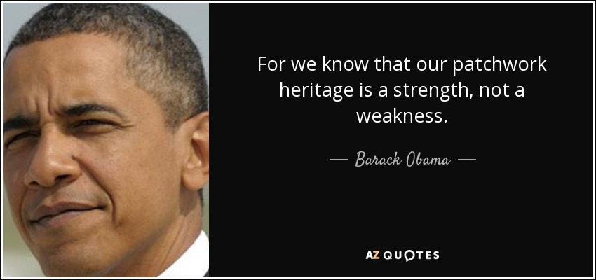 For we know that our patchwork heritage is a strength, not a weakness. - Barack Obama