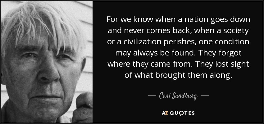 For we know when a nation goes down and never comes back, when a society or a civilization perishes, one condition may always be found. They forgot where they came from. They lost sight of what brought them along. - Carl Sandburg