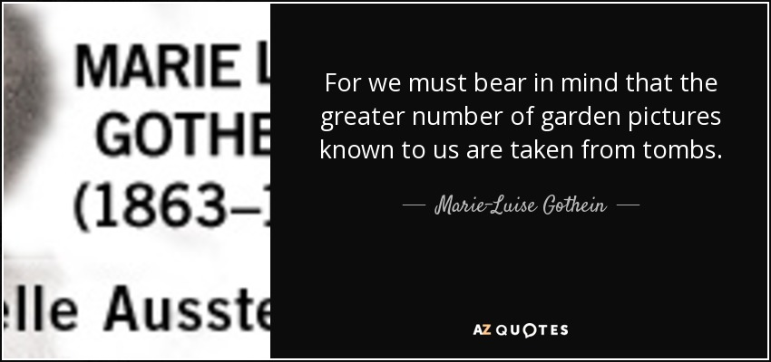 For we must bear in mind that the greater number of garden pictures known to us are taken from tombs. - Marie-Luise Gothein