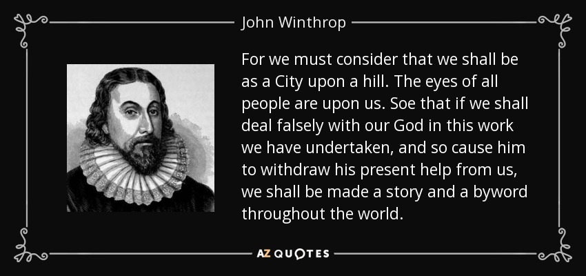For we must consider that we shall be as a City upon a hill. The eyes of all people are upon us. Soe that if we shall deal falsely with our God in this work we have undertaken, and so cause him to withdraw his present help from us, we shall be made a story and a byword throughout the world. - John Winthrop