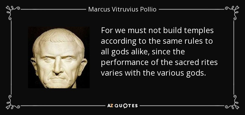 For we must not build temples according to the same rules to all gods alike, since the performance of the sacred rites varies with the various gods. - Marcus Vitruvius Pollio