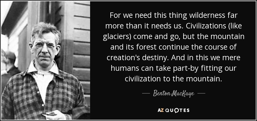 For we need this thing wilderness far more than it needs us. Civilizations (like glaciers) come and go, but the mountain and its forest continue the course of creation's destiny. And in this we mere humans can take part-by fitting our civilization to the mountain. - Benton MacKaye