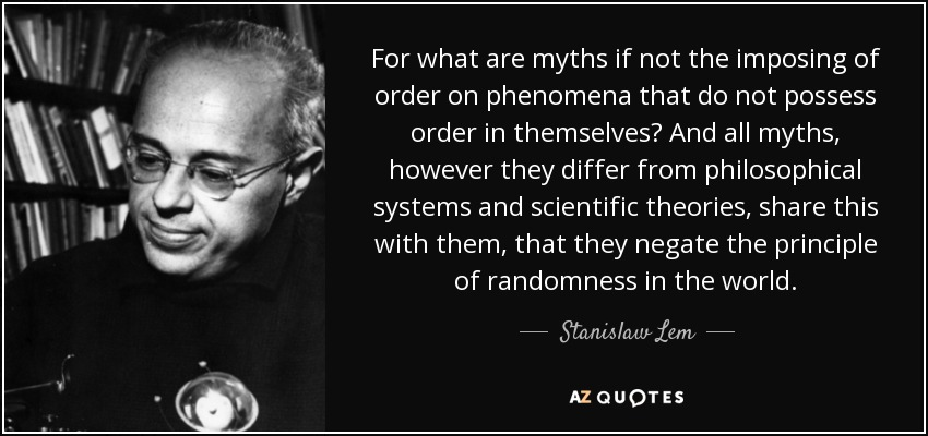 For what are myths if not the imposing of order on phenomena that do not possess order in themselves? And all myths, however they differ from philosophical systems and scientific theories, share this with them, that they negate the principle of randomness in the world. - Stanislaw Lem