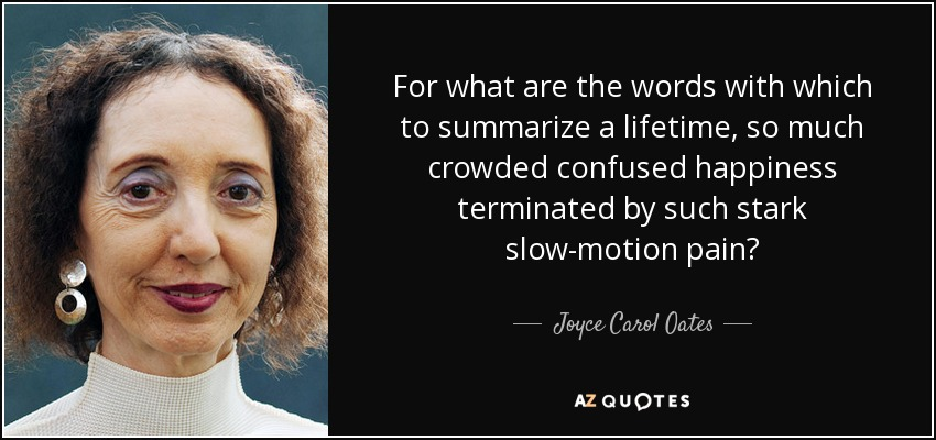 For what are the words with which to summarize a lifetime, so much crowded confused happiness terminated by such stark slow-motion pain? - Joyce Carol Oates